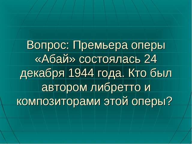 Вопрос: Премьера оперы «Абай» состоялась 24 декабря 1944 года. Кто был авторо...