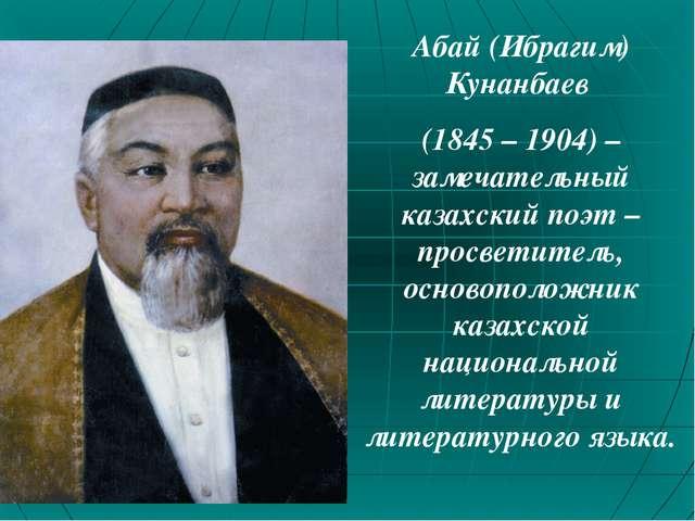 Абай (Ибрагим) Кунанбаев (1845 – 1904) – замечательный казахский поэт – просв...