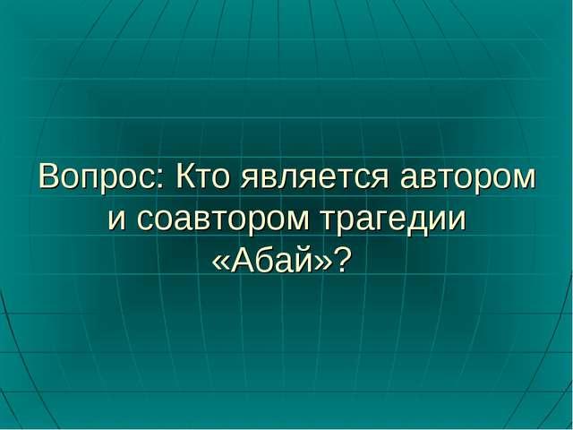 Вопрос: Кто является автором и соавтором трагедии «Абай»?