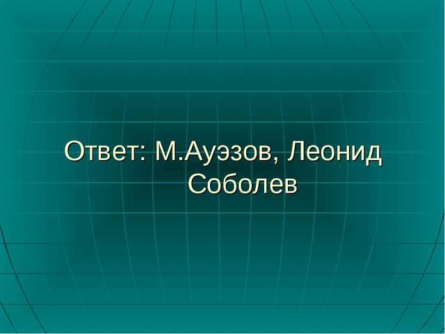 Ответ: М.Ауэзов, Леонид Соболев