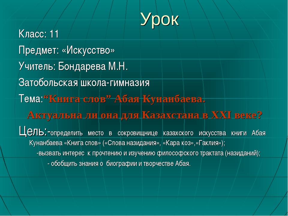 Урок Класс: 11 Предмет: «Искусство» Учитель: Бондарева М.Н. Затобольская школ...