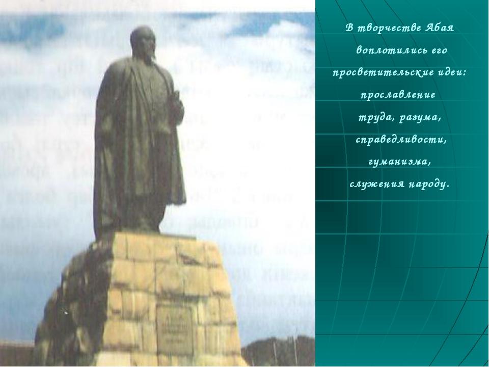 В творчестве Абая воплотились его просветительские идеи: прославление труда,...
