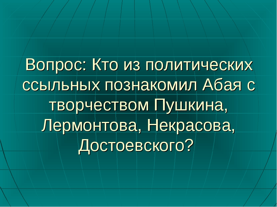 Вопрос: Кто из политических ссыльных познакомил Абая с творчеством Пушкина, Л...