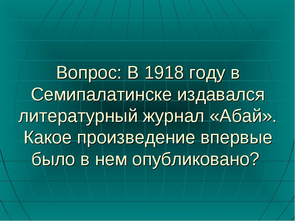 Вопрос: В 1918 году в Семипалатинске издавался литературный журнал «Абай». Ка...
