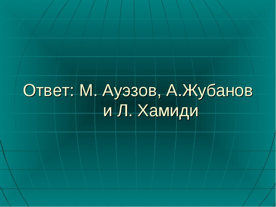 Ответ: М. Ауэзов, А.Жубанов и Л. Хамиди