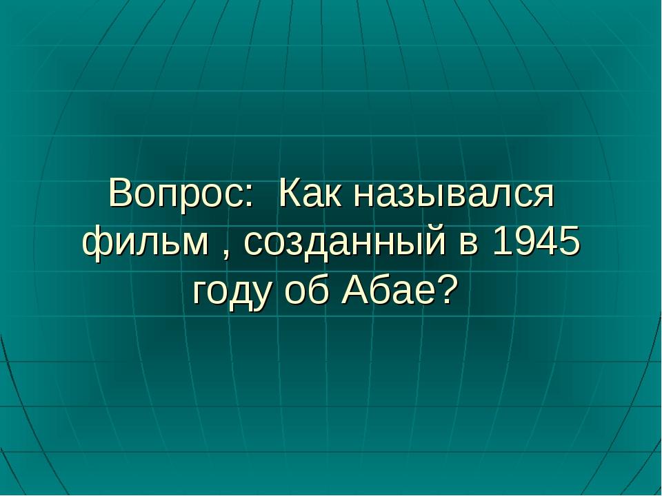 Вопрос: Как назывался фильм , созданный в 1945 году об Абае?
