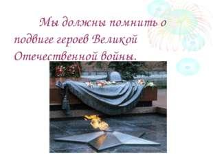 Мы должны помнить о подвиге героев Великой Отечественной войны.