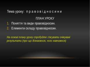 Тема уроку: п р а в о в і д н о с и н и ПЛАН УРОКУ Поняття та види правовідно