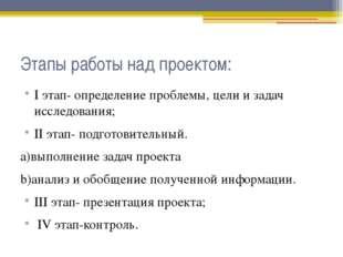 Этапы работы над проектом: I этап- определение проблемы, цели и задач исследо
