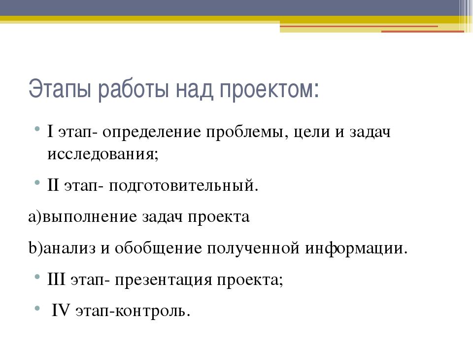 Этапы работы над проектом: I этап- определение проблемы, цели и задач исследо...