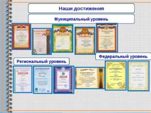 Муниципальный уровень Региональный уровень Федеральный уровень Наши достижения