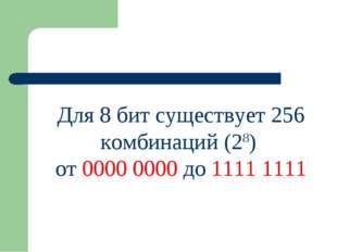 Для 8 бит существует 256 комбинаций (28) от 0000 0000 до 1111 1111