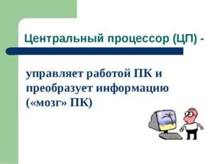 Центральный процессор (ЦП) - управляет работой ПК и преобразует информацию («