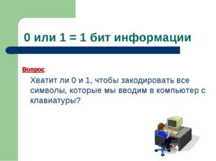 0 или 1 = 1 бит информации Вопрос: Хватит ли 0 и 1, чтобы закодировать все