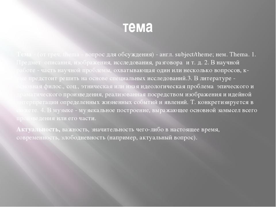 тема Тема - (от греч. thema - вопрос для обсуждения) - англ. subject/theme; н...