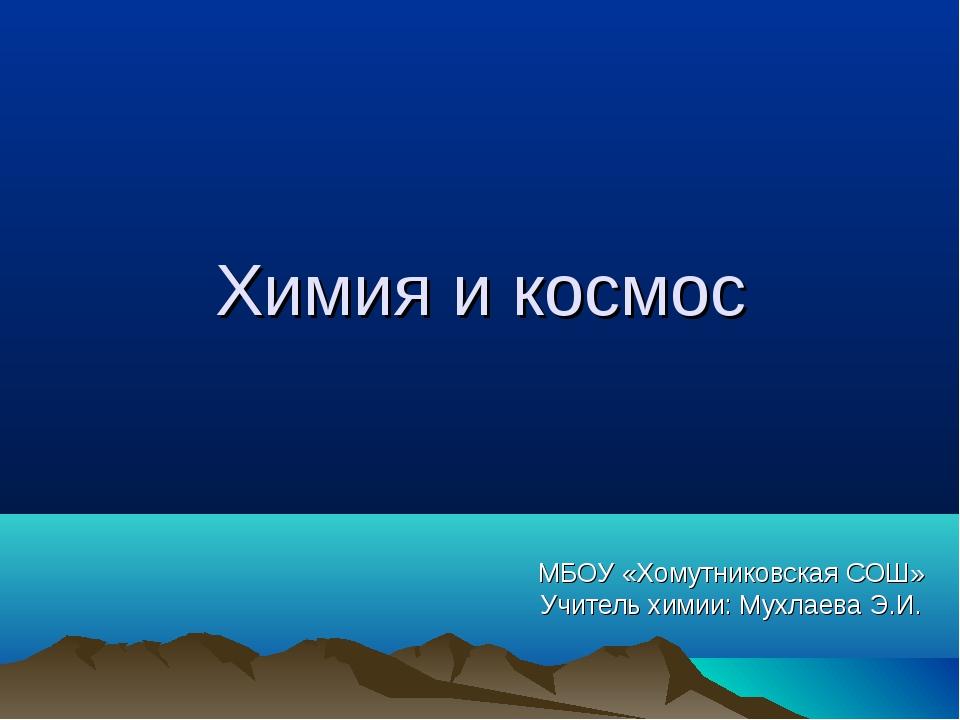 Химия и космос МБОУ «Хомутниковская СОШ» Учитель химии: Мухлаева Э.И.