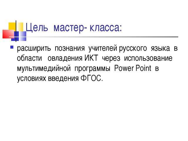 Цель мастер- класса: расширить познания учителей русского языка в области овл...