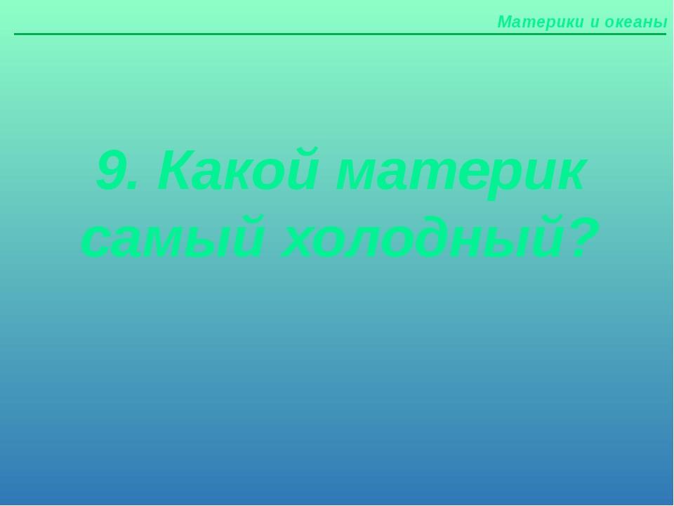 Материки и океаны 9. Какой материк самый холодный?