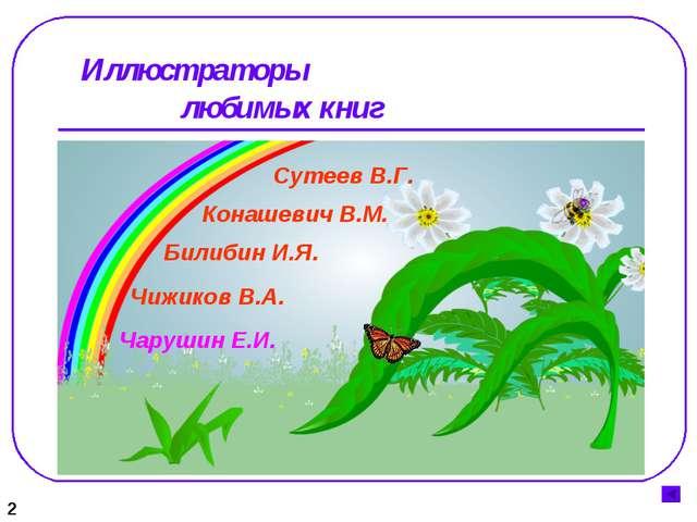 Иллюстраторы любимых книг 2 Конашевич В.М. Сутеев В.Г. Билибин И.Я. Чижиков...