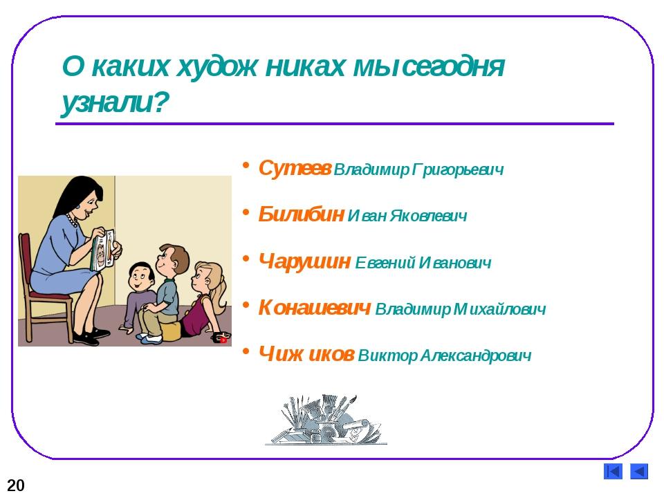 О каких художниках мы сегодня узнали? 20 Сутеев Владимир Григорьевич Билибин...