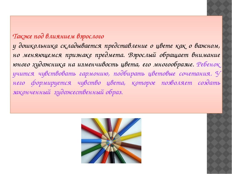 Также под влиянием взрослого у дошкольника складывается представление о цвет...