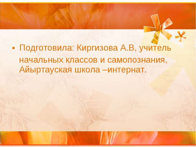 Подготовила: Киргизова А.В, учитель начальных классов и самопознания, Айыртау...