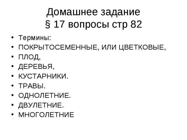 Домашнее задание § 17 вопросы стр 82 Термины: ПОКРЫТОСЕМЕННЫЕ, ИЛИ ЦВЕТКОВЫЕ,...