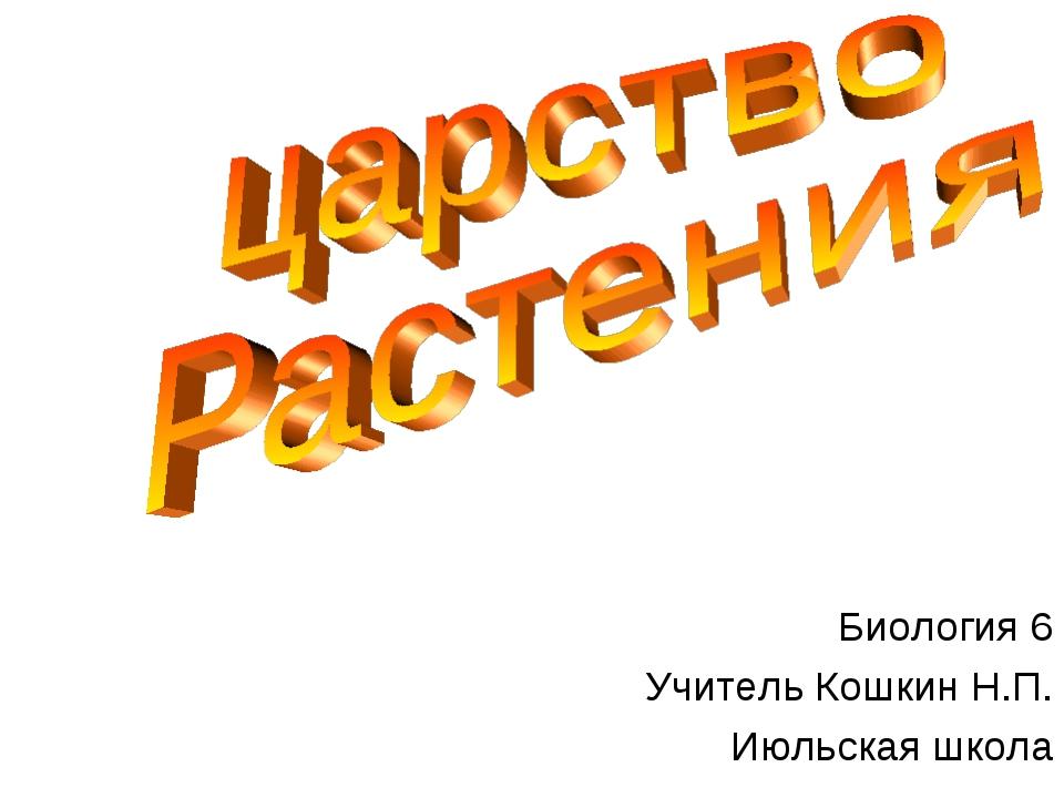 Биология 6 Учитель Кошкин Н.П. Июльская школа