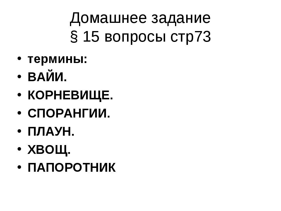 Домашнее задание § 15 вопросы стр73 термины: ВАЙИ. КОРНЕВИЩЕ. СПОРАНГИИ. ПЛАУ...