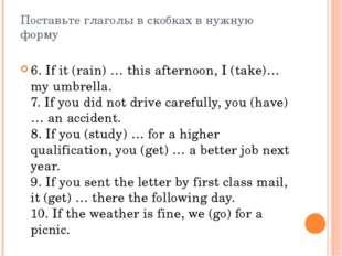 Поставьте глаголы в скобках в нужную форму 6. If it (rain) … this afternoon,