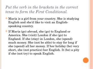 Put the verb in the brackets in the correct tense to form the First Condition