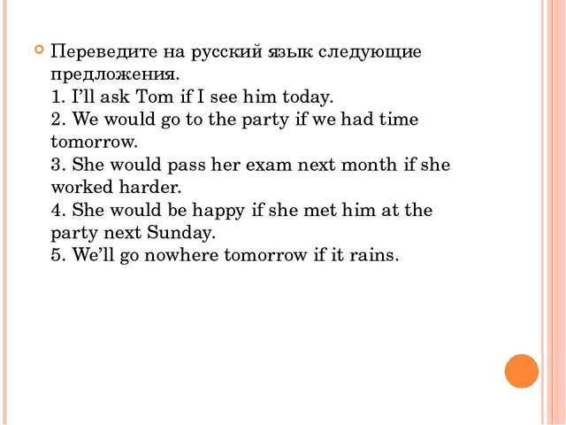 Переведите на русский язык следующие предложения. 1. I'll ask Tom if I see hi...