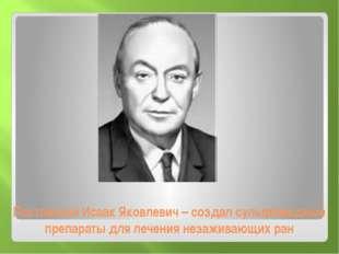 Постовский Исаак Яковлевич – создал сульфамидные препараты для лечения незажи