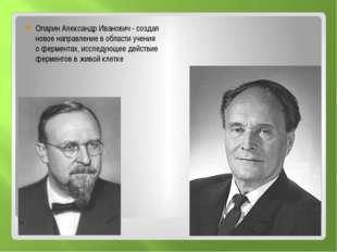 Опарин Александр Иванович - создал новое направление в области учения о ферм