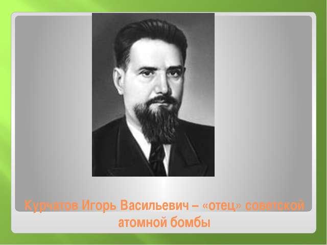 Курчатов Игорь Васильевич – «отец» советской атомной бомбы