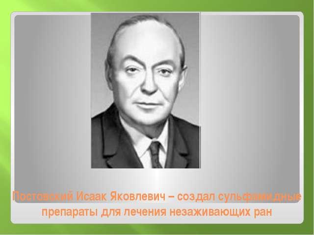Постовский Исаак Яковлевич – создал сульфамидные препараты для лечения незажи...