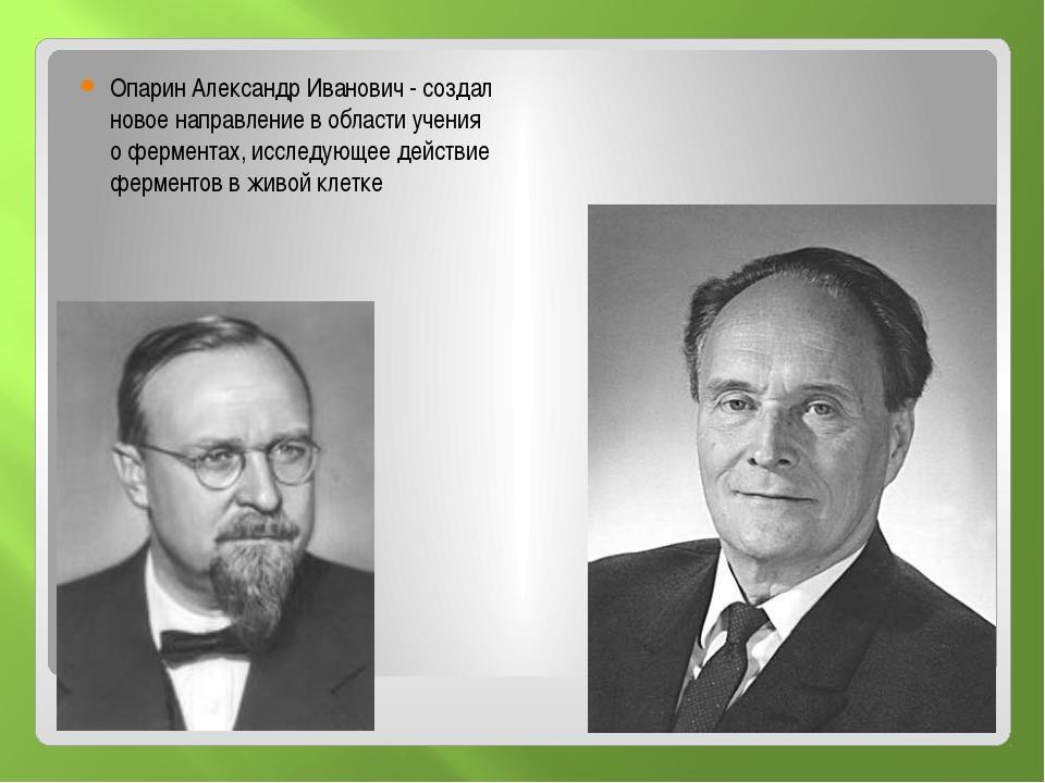 Опарин Александр Иванович - создал новое направление в области учения о ферм...