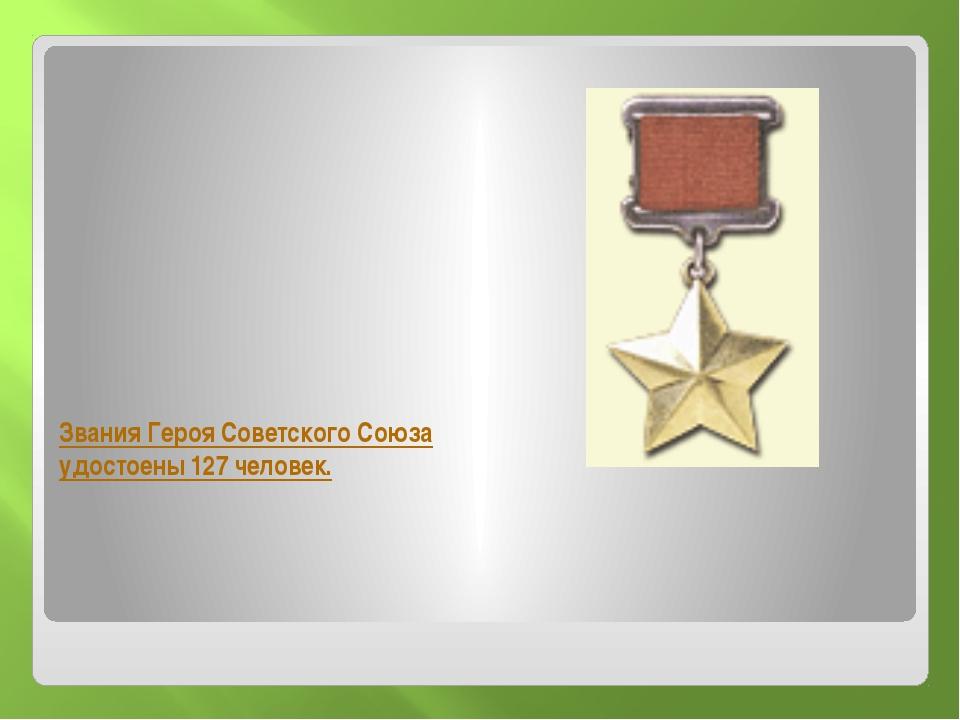 Звания Героя Советского Союза удостоены 127 человек.