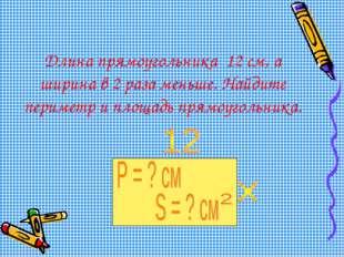 Длина прямоугольника 12 см, а ширина в 2 раза меньше. Найдите периметр и площ