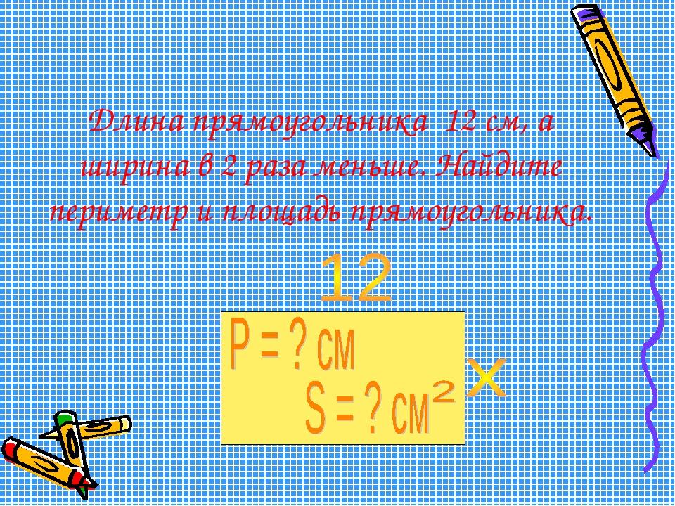 Длина прямоугольника 12 см, а ширина в 2 раза меньше. Найдите периметр и площ...