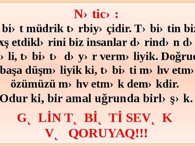Nəticə: Təbiət müdrik tərbiyəçidir. Təbiətin bizə bəxş etdiklərini biz insan...