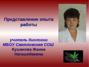 Представление опыта работы учитель биологии МБОУ Светловская СОШ Кушанова Жан