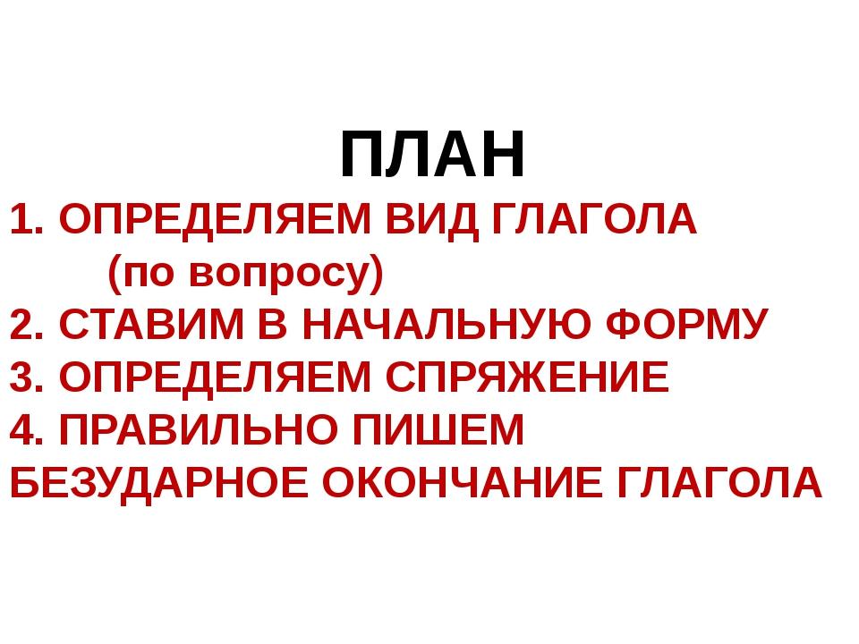 ПЛАН 1. ОПРЕДЕЛЯЕМ ВИД ГЛАГОЛА (по вопросу) 2. СТАВИМ В НАЧАЛЬНУЮ ФОРМУ 3. О...