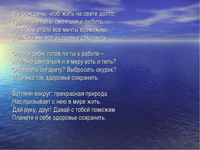 Мы рождены, чтоб жить на свете долго; Грустить и петь, смеяться и любить. Но...