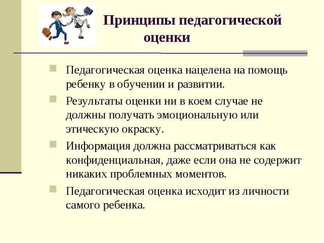 Принципы педагогической оценки Педагогическая оценка нацелена на помощь ребе...