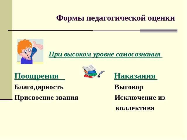 Формы педагогической оценки При высоком уровне самосознания Поощрения Наказа...