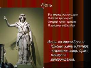 Июнь Июнь- по имени богини Юноны, жены Юпитера, покровительницы брака, женщин