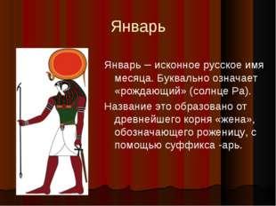 Январь Январь – исконное русское имя месяца. Буквально означает «рождающий» (