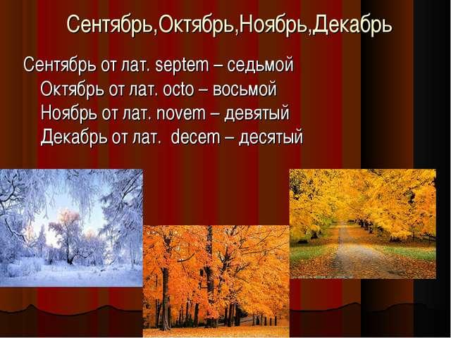 Сентябрь,Октябрь,Ноябрь,Декабрь Сентябрь от лат. septem – седьмой Октябрь от...
