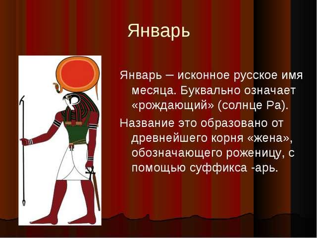 Январь Январь – исконное русское имя месяца. Буквально означает «рождающий» (...